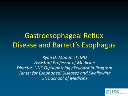 Gastroesophageal Reflux Disease and Barrett's Esophagus Ryan D. Madanick, MD Assistant Professor of Medicine Director, UNC GI/Hepatology Fellowship Program.