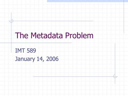 The Metadata Problem IMT 589 January 14, 2006. 1/14/2006IMT589- Applied and Structural Metadata2 Metacrap People lie People are lazy People are stupid.