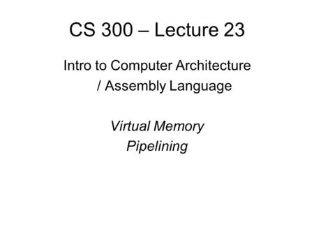 CS 300 – Lecture 23 Intro to Computer Architecture / Assembly Language Virtual Memory Pipelining.