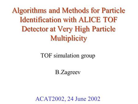 Algorithms and Methods for Particle Identification with ALICE TOF Detector at Very High Particle Multiplicity TOF simulation group B.Zagreev ACAT2002,