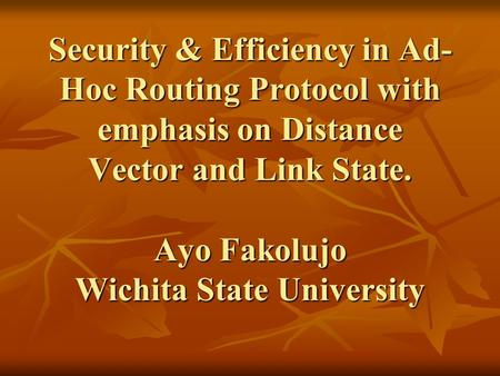 Security & Efficiency in Ad- Hoc Routing Protocol with emphasis on Distance Vector and Link State. Ayo Fakolujo Wichita State University.