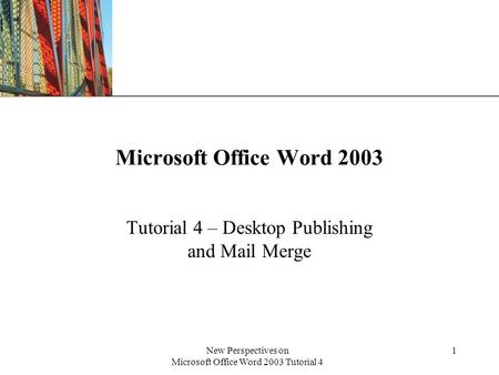 XP New Perspectives on Microsoft Office Word 2003 Tutorial 4 1 Microsoft Office Word 2003 Tutorial 4 – Desktop Publishing and Mail Merge.