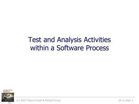 (c) 2007 Mauro Pezzè & Michal Young Ch 4, slide 1 Test and Analysis Activities within a Software Process.