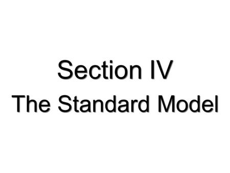 Section IV The Standard Model TexPoint fonts used in EMF. Read the TexPoint manual before you delete this box.: AAA A A A AA A A.