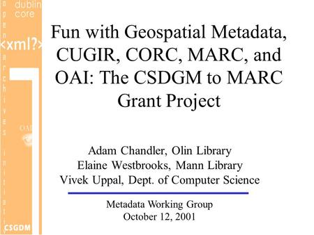 Fun with Geospatial Metadata, CUGIR, CORC, MARC, and OAI: The CSDGM to MARC Grant Project Adam Chandler, Olin Library Elaine Westbrooks, Mann Library Vivek.