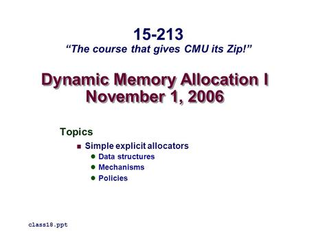 "Dynamic Memory Allocation I November 1, 2006 Topics Simple explicit allocators Data structures Mechanisms Policies class18.ppt 15-213 ""The course that."