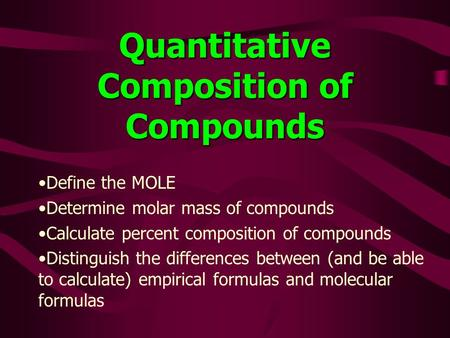 Quantitative Composition of Compounds Define the MOLE Determine molar mass of compounds Calculate percent composition of compounds Distinguish the differences.