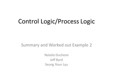 Control Logic/Process Logic Summary and Worked out Example 2 Natalie Duchene Jeff Byrd Seung Youn Lyu.