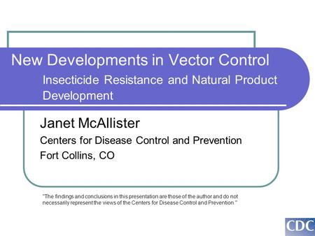 New Developments in Vector Control Insecticide Resistance and Natural Product Development Janet McAllister Centers for Disease Control and Prevention Fort.