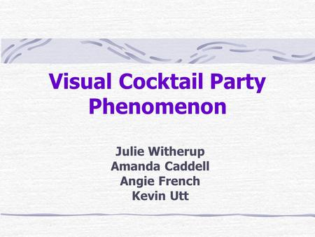 Visual Cocktail Party Phenomenon Julie Witherup Amanda Caddell Angie French Kevin Utt.