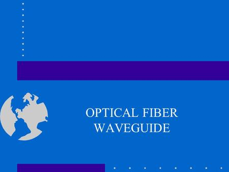OPTICAL FIBER WAVEGUIDE Optical Fiber Waveguides An Optical Fiber is a dielectric waveguide that operates at optical frequencies Normally cylindrical.