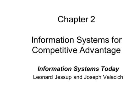 Chapter 2 Information Systems for Competitive Advantage Information Systems Today Leonard Jessup and Joseph Valacich.