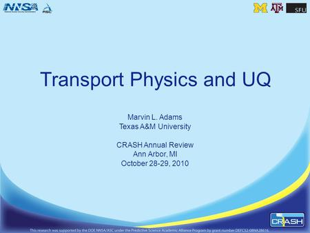 Transport Physics and UQ Marvin L. Adams Texas A&M University CRASH Annual Review Ann Arbor, MI October 28-29, 2010.