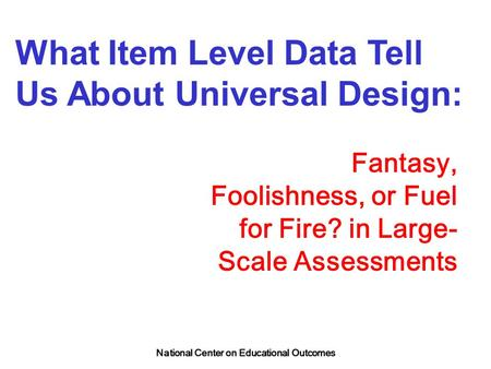 National Center on Educational Outcomes What Item Level Data Tell Us About Universal Design: Fantasy, Foolishness, or Fuel for Fire? in Large- Scale Assessments.