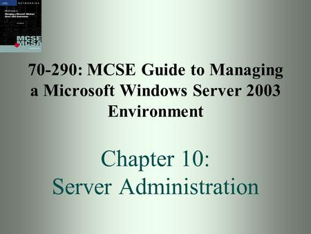 70-290: MCSE Guide to Managing a Microsoft Windows Server 2003 Environment Chapter 10: Server Administration.