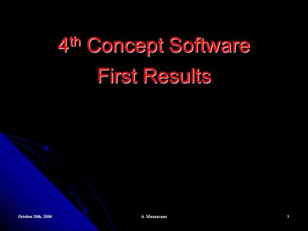 October 20th, 2006 A. Mazzacane 1 4 th Concept Software First Results.