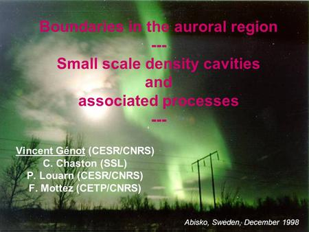 Boundaries in the auroral region --- Small scale density cavities and associated processes --- Vincent Génot (CESR/CNRS) C. Chaston (SSL) P. Louarn (CESR/CNRS)