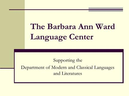 The Barbara Ann Ward Language Center Supporting the Department of Modern and Classical Languages and Literatures.