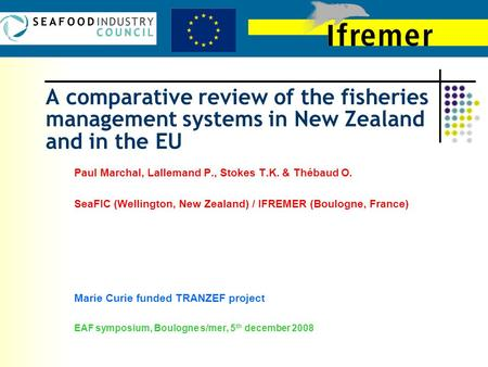 A comparative review of the fisheries management systems in New Zealand and in the EU Paul Marchal, Lallemand P., Stokes T.K. & Thébaud O. SeaFIC (Wellington,