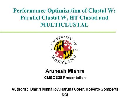Performance Optimization of Clustal W: Parallel Clustal W, HT Clustal and MULTICLUSTAL Arunesh Mishra CMSC 838 Presentation Authors : Dmitri Mikhailov,