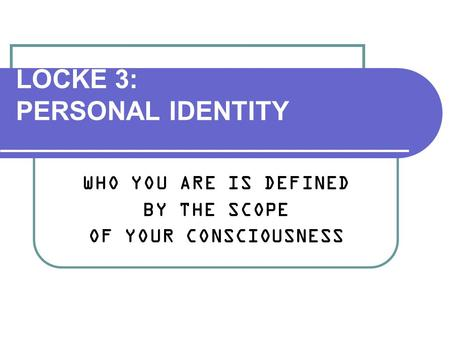 LOCKE 3: PERSONAL IDENTITY WHO YOU ARE IS DEFINED BY THE SCOPE OF YOUR CONSCIOUSNESS.