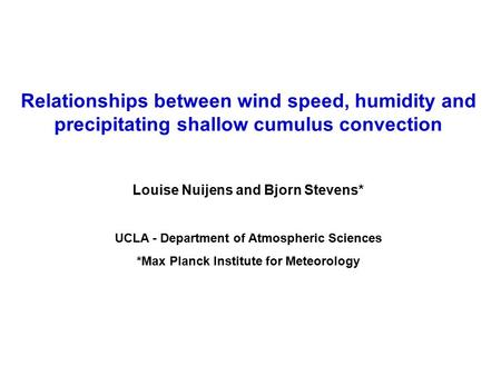 Relationships between wind speed, humidity and precipitating shallow cumulus convection Louise Nuijens and Bjorn Stevens* UCLA - Department of Atmospheric.