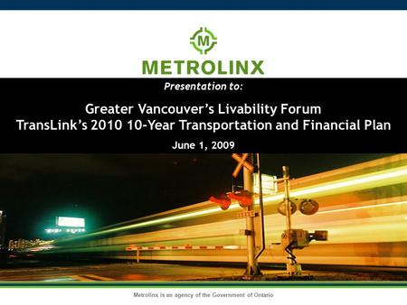 Metrolinx is an agency of the Government of Ontario Presentation to: Greater Vancouver's Livability Forum TransLink's 2010 10-Year Transportation and Financial.