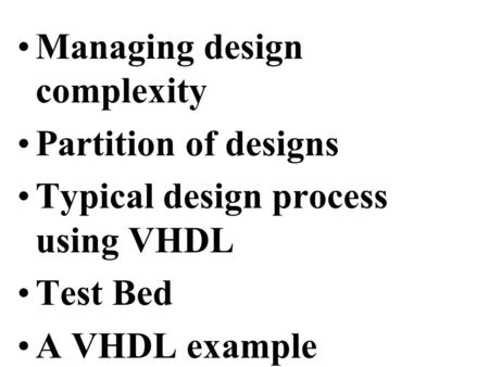 Managing design complexity Partition of designs Typical design process using VHDL Test Bed A VHDL example.
