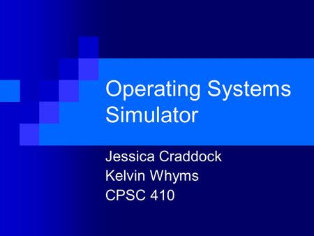Operating Systems Simulator Jessica Craddock Kelvin Whyms CPSC 410.