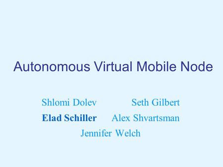Autonomous Virtual Mobile Node Shlomi Dolev Seth Gilbert Elad Schiller Alex Shvartsman Jennifer Welch.