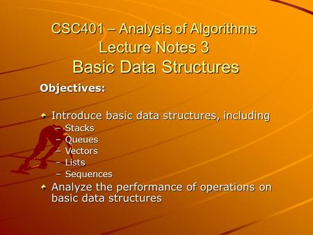 CSC401 – Analysis of Algorithms Lecture Notes 3 Basic Data Structures Objectives: Introduce basic data structures, including –Stacks –Queues –Vectors –Lists.