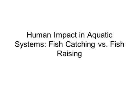Human Impact in Aquatic Systems: Fish Catching vs. Fish Raising.