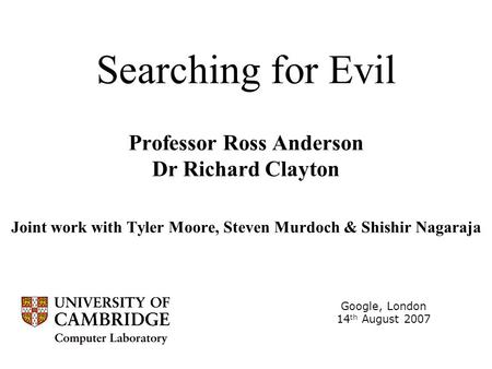 Searching for Evil Professor Ross Anderson Dr Richard Clayton Joint work with Tyler Moore, Steven Murdoch & Shishir Nagaraja Google, London 14 th August.