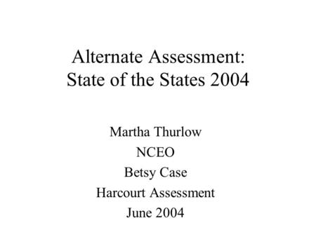 Alternate Assessment: State of the States 2004 Martha Thurlow NCEO Betsy Case Harcourt Assessment June 2004.
