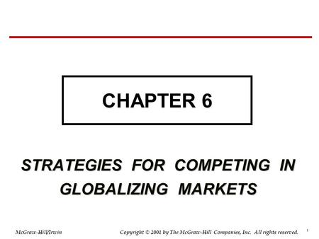 1 © 2001 by The McGraw-Hill Companies, Inc. All rights reserved. McGraw-Hill/Irwin Copyright STRATEGIES FOR COMPETING IN GLOBALIZING MARKETS CHAPTER 6.