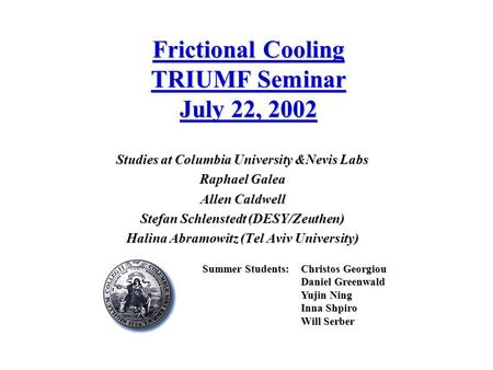 Frictional Cooling TRIUMF Seminar July 22, 2002 Studies at Columbia University &Nevis Labs Raphael Galea Allen Caldwell Stefan Schlenstedt (DESY/Zeuthen)
