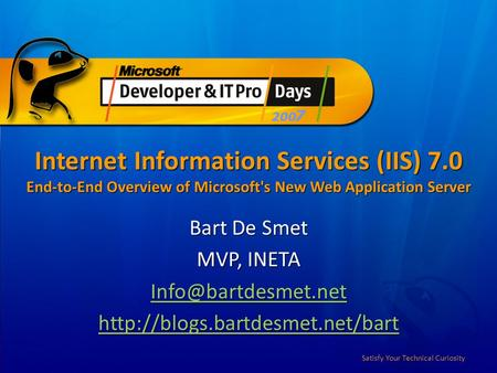 Satisfy Your Technical Curiosity Internet Information Services (IIS) 7.0 End-to-End Overview of Microsoft's New Web Application Server Bart De Smet MVP,