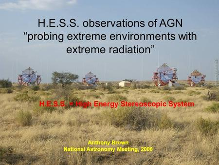 "H.E.S.S. observations of AGN ""probing extreme environments with extreme radiation"" Anthony Brown National Astronomy Meeting, 2006 H.E.S.S. = High Energy."