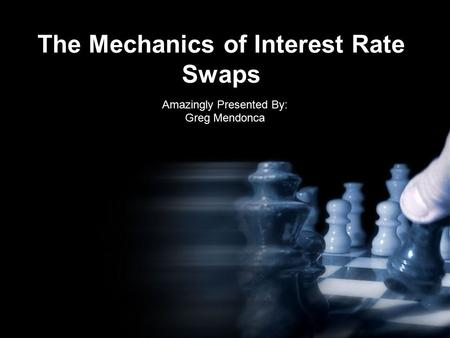 The Mechanics of Interest Rate Swaps Amazingly Presented By: Greg Mendonca.