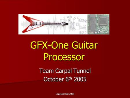 Capstone Fall 2005 GFX-One Guitar Processor Team Carpal Tunnel October 6 th 2005.