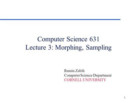 1 Computer Science 631 Lecture 3: Morphing, Sampling Ramin Zabih Computer Science Department CORNELL UNIVERSITY.