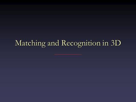 Matching and Recognition in 3D. Moving from 2D to 3D Some things harderSome things harder – Rigid transform has 6 degrees of freedom vs. 3 – No natural.