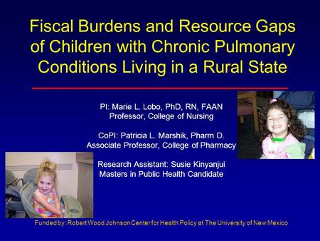 Fiscal Burdens and Resource Gaps of Children with Chronic Pulmonary Conditions Living in a Rural State PI: Marie L. Lobo, PhD, RN, FAAN Professor, College.