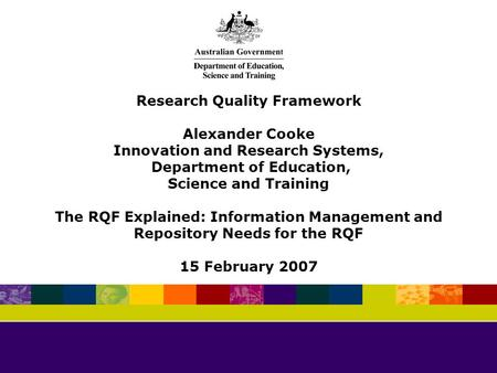 Research Quality Framework Alexander Cooke Innovation and Research Systems, Department of Education, Science and Training The RQF Explained: Information.
