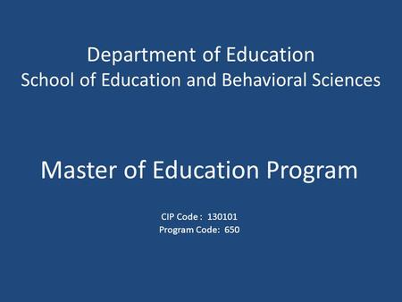 Department of Education School of Education and Behavioral Sciences Master of Education Program CIP Code : 130101 Program Code: 650.