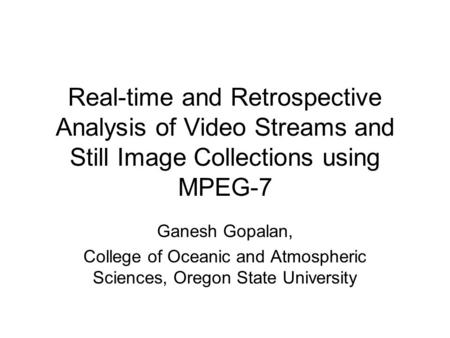 Real-time and Retrospective Analysis of Video Streams and Still Image Collections using MPEG-7 Ganesh Gopalan, College of Oceanic and Atmospheric Sciences,