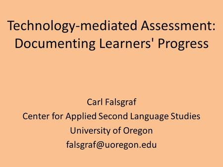 Technology-mediated Assessment: Documenting Learners' Progress Carl Falsgraf Center for Applied Second Language Studies University of Oregon