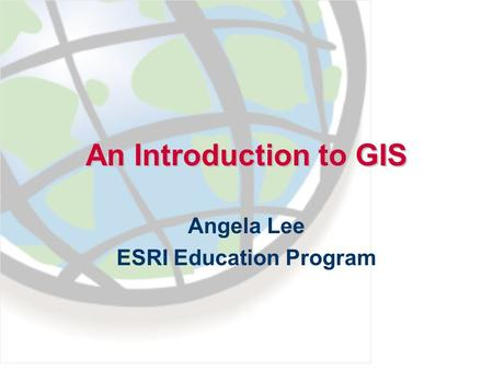 An Introduction to GIS Angela Lee ESRI Education Program.