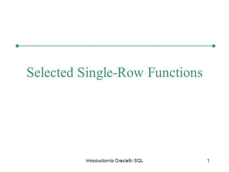 Introduction to Oracle9i: SQL1 Selected Single-Row Functions.
