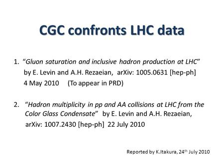 "CGC confronts LHC data 1. ""Gluon saturation and inclusive hadron production at LHC"" by E. Levin and A.H. Rezaeian, arXiv: 1005.0631 [hep-ph] 4 May 2010."
